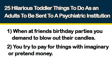 25 Hilarious Toddler Things To Do As an Adults To Be Sent To A Psychiatric Institution